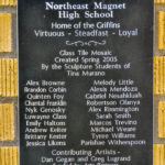 Plaque: Northeast Magnet High School Home of the Griffins Virtuous - Steadfast- Loyal Glass Tile Mosaic Created Spring 2005 By the Sculpture Students of Tina Murano: Alex Browne, Brandon Corbin, Quinten Foy, Chantal Franklin, Nyk Genosky, Luwayne Glass, Emily Haltom, Andrew Keiter, Brittany Kester, Jessica Likens, Melody Little, Alexis Mendoza, Gabriel Nesahkluah, Roberston Olanya, Alex Rimmington, Sara Smith, Marcos Trevino, Michael Weare, Tyree Williams, Parishae Witherspoon Contributing Artists - Dan Gegan and Greg Lugrand Funded by Arts Partners Dedicated to Mr. Jim McNiece, the founding principal of Northeast Magnet High School, in honor of his dedication, leadership and vision